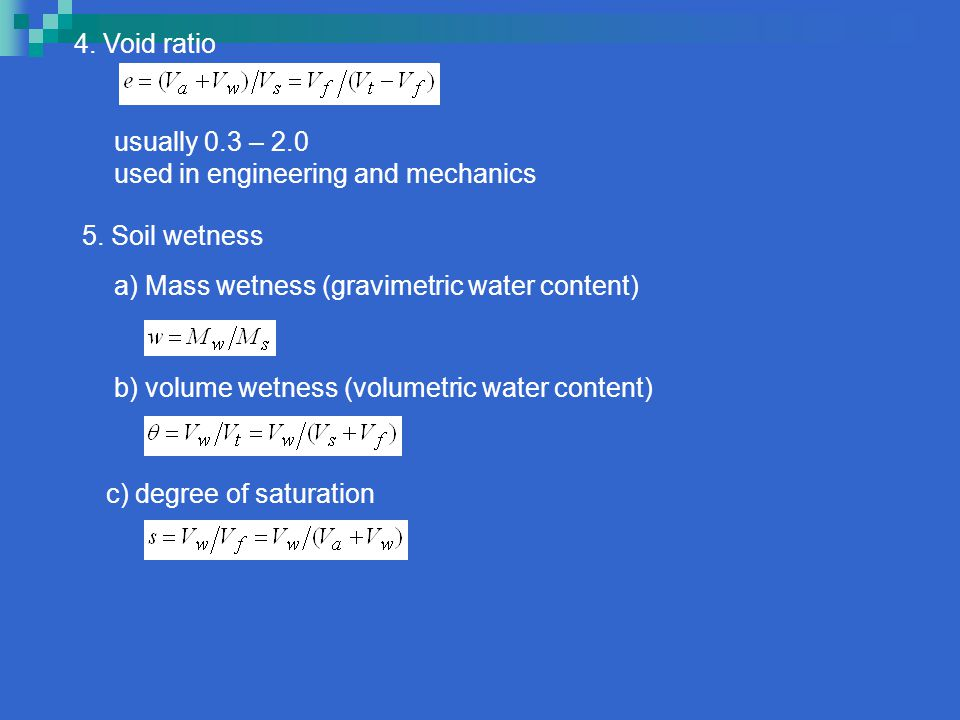 4. Void ratio usually 0.3 – 2.0. used in engineering and mechanics. 5. Soil wetness. a) Mass wetness (gravimetric water content)