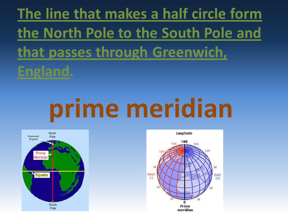 The line that makes a half circle form the North Pole to the South Pole and that passes through Greenwich, England.