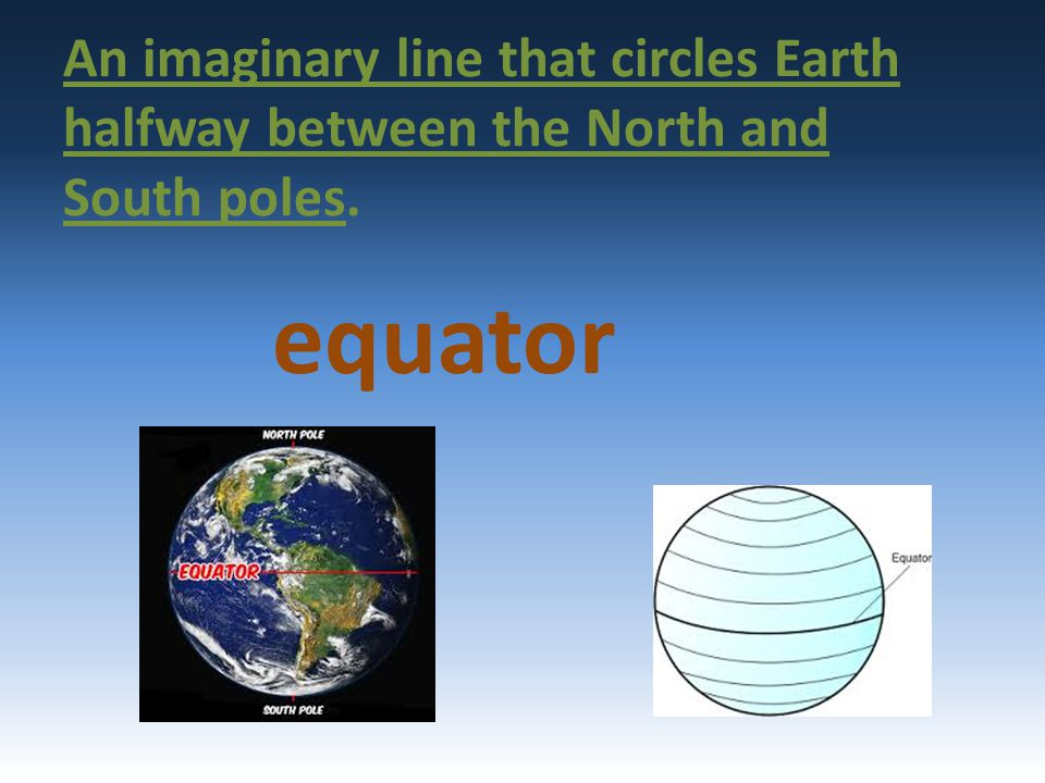 An imaginary line that circles Earth halfway between the North and South poles.