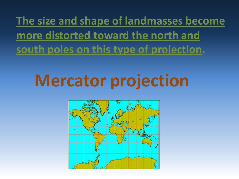 The size and shape of landmasses become more distorted toward the north and south poles on this type of projection.