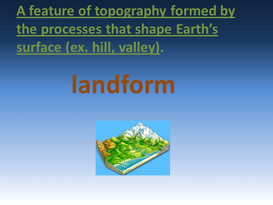 A feature of topography formed by the processes that shape Earth's surface (ex. hill, valley).