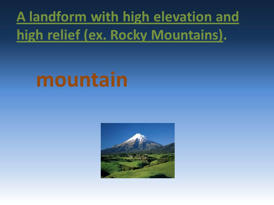 A landform with high elevation and high relief (ex. Rocky Mountains).