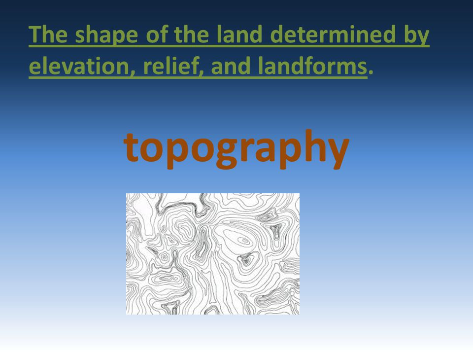 The shape of the land determined by elevation, relief, and landforms.