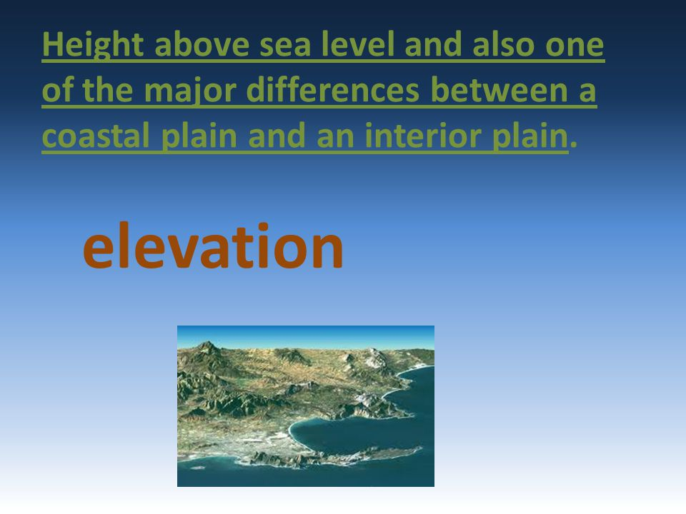 Height above sea level and also one of the major differences between a coastal plain and an interior plain.