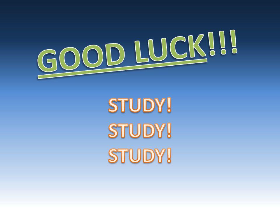 GOOD LUCK!!! STUDY!