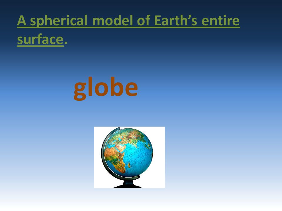 A spherical model of Earth's entire surface.