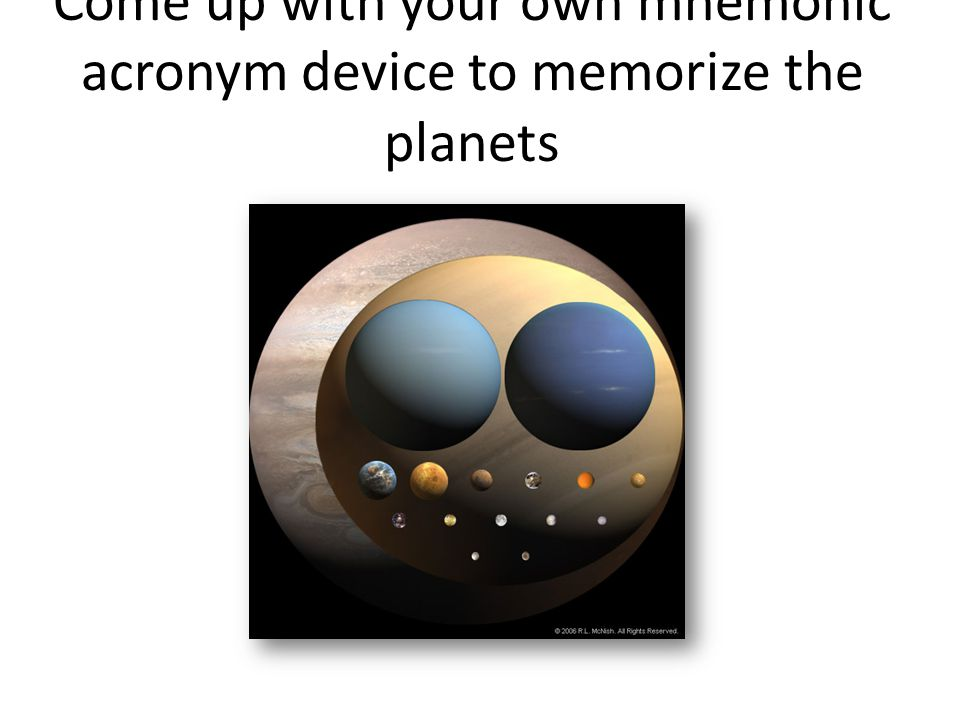 Come up with your own mnemonic acronym device to memorize the planets