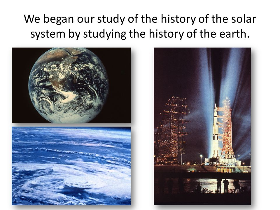 We began our study of the history of the solar system by studying the history of the earth.