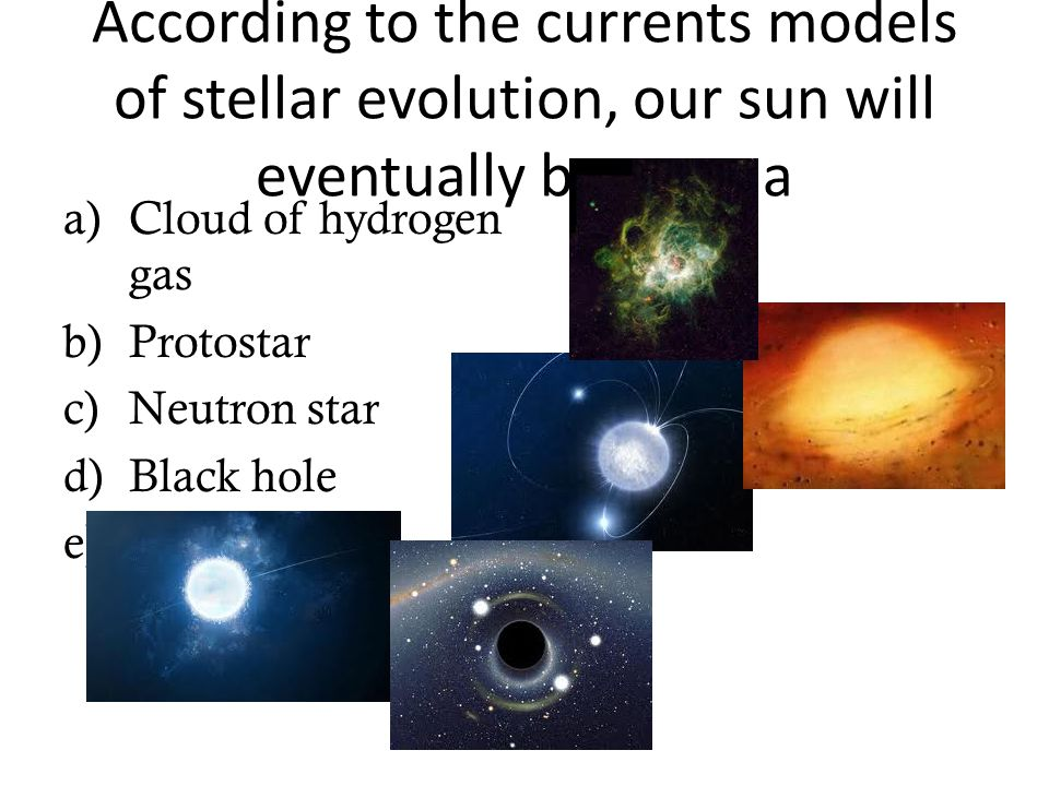 According to the currents models of stellar evolution, our sun will eventually become a