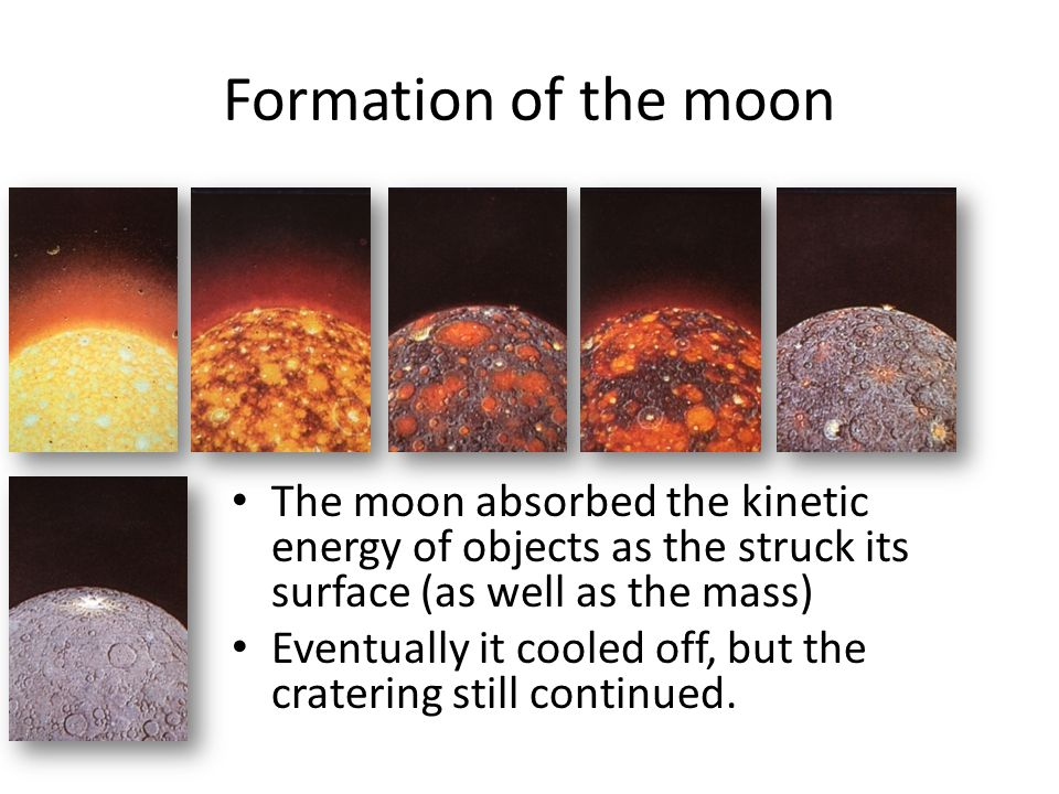 Formation of the moon The moon absorbed the kinetic energy of objects as the struck its surface (as well as the mass)