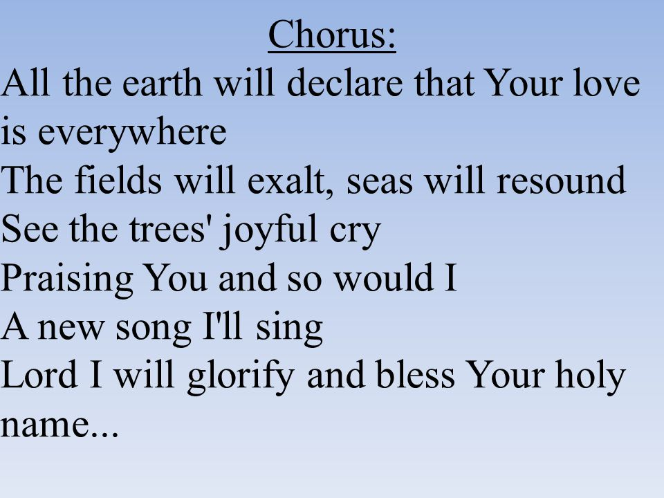 Chorus: All the earth will declare that Your love is everywhere. The fields will exalt, seas will resound.