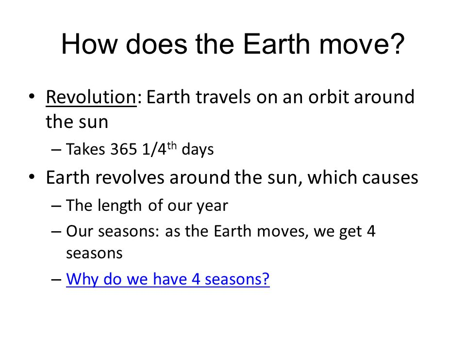 How does the Earth move Revolution: Earth travels on an orbit around the sun. Takes 365 1/4th days.
