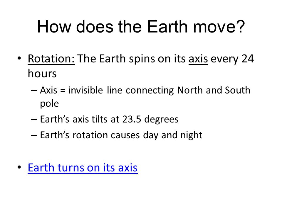 How does the Earth move Rotation: The Earth spins on its axis every 24 hours. Axis = invisible line connecting North and South pole.