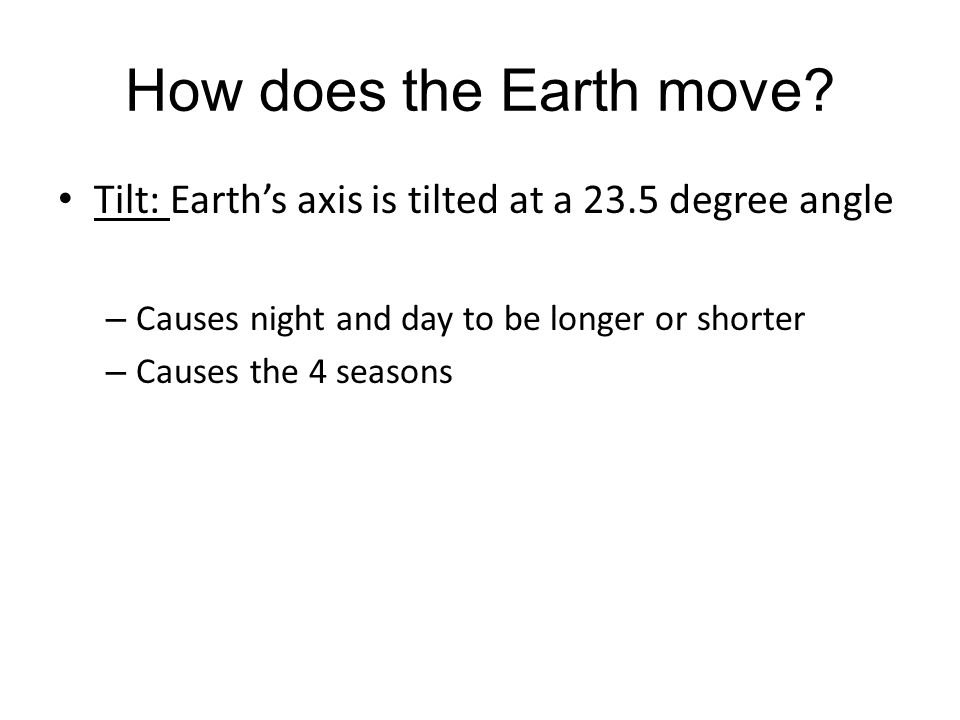 How does the Earth move Tilt: Earth's axis is tilted at a 23.5 degree angle. Causes night and day to be longer or shorter.