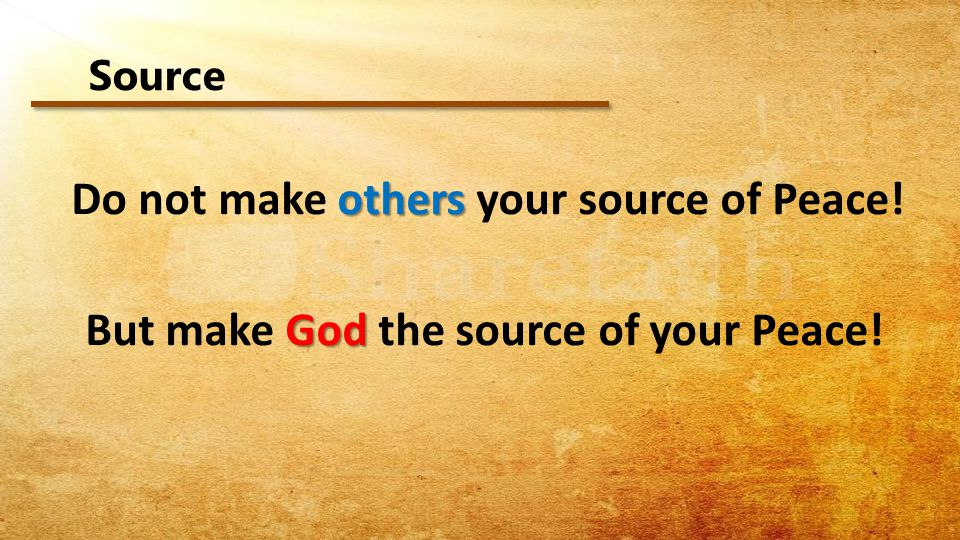 Do not make others your source of Peace!
