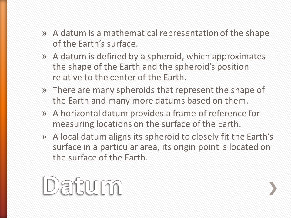 A datum is a mathematical representation of the shape of the Earth's surface.