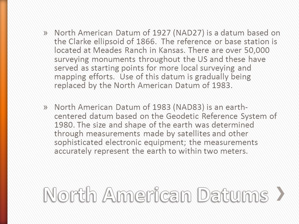 North American Datum of 1927 (NAD27) is a datum based on the Clarke ellipsoid of 1866. The reference or base station is located at Meades Ranch in Kansas. There are over 50,000 surveying monuments throughout the US and these have served as starting points for more local surveying and mapping efforts. Use of this datum is gradually being replaced by the North American Datum of 1983.