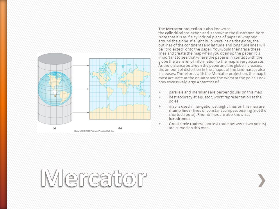 The Mercator projection is also known as the cylindricalprojection and is shown in the illustration here. Note that it is as if a cylindrical piece of paper is wrapped around the globe. If a light bulb were inside the globe, the outlines of the continents and latitude and longitude lines will be projected onto the paper. You would then trace these lines and create the map when you open up the paper. It is important to see that where the paper is in contact with the globe the transfer of information to the map is very accurate. As the distance between the paper and the globe increases, the amount of distortion in the shapes of the landmasses also increases. Therefore, with the Mercator projection, the map is most accurate at the equator and the worst at the poles. Look how excessively large Antarctica is!
