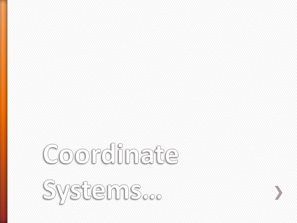 Coordinate Systems…