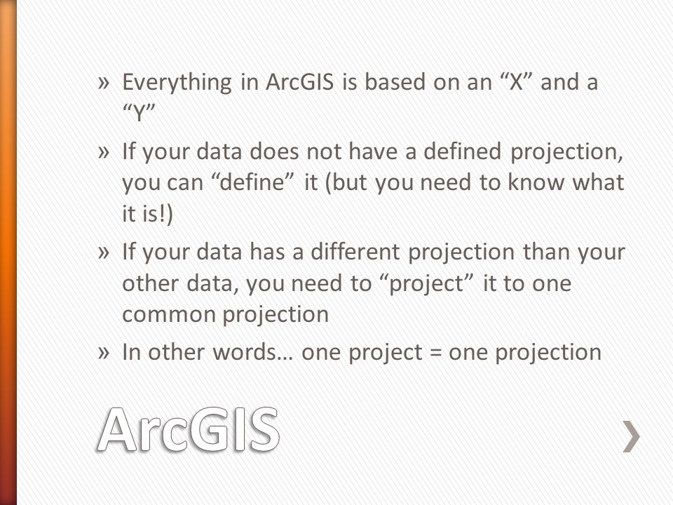 ArcGIS Everything in ArcGIS is based on an X and a Y
