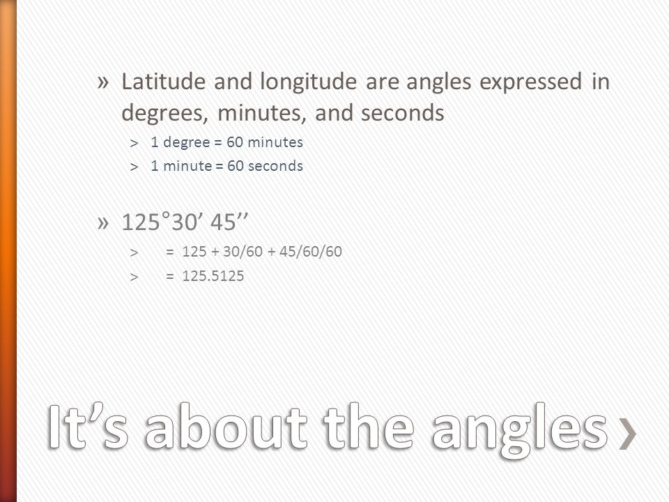 Latitude and longitude are angles expressed in degrees, minutes, and seconds