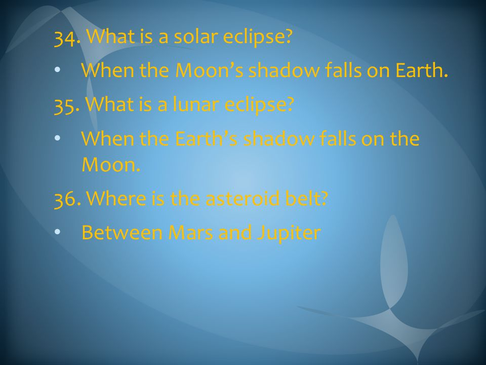 34. What is a solar eclipse When the Moon's shadow falls on Earth. 35. What is a lunar eclipse When the Earth's shadow falls on the Moon.