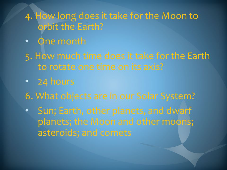 4. How long does it take for the Moon to orbit the Earth