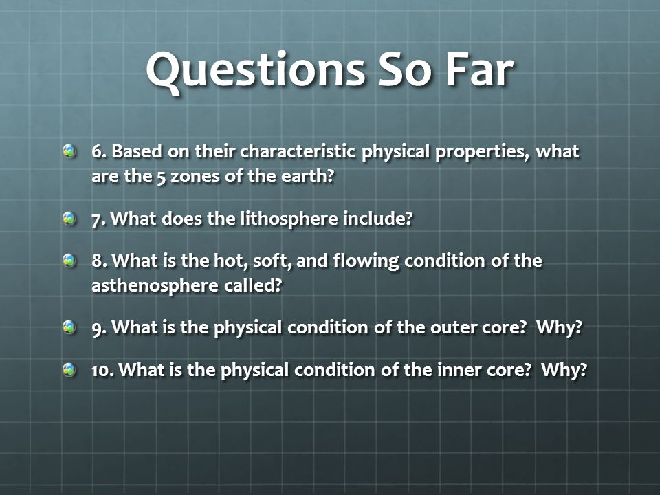 Questions So Far 6. Based on their characteristic physical properties, what are the 5 zones of the earth