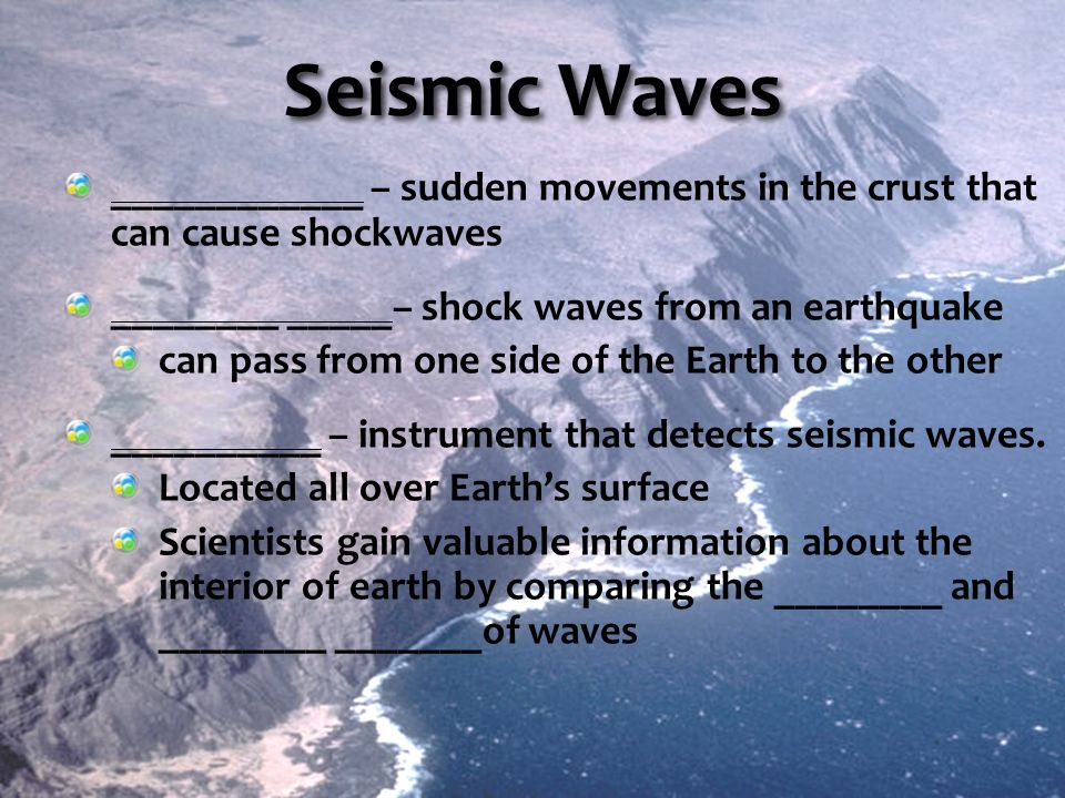 Seismic Waves ____________ – sudden movements in the crust that can cause shockwaves. ________ _____– shock waves from an earthquake.