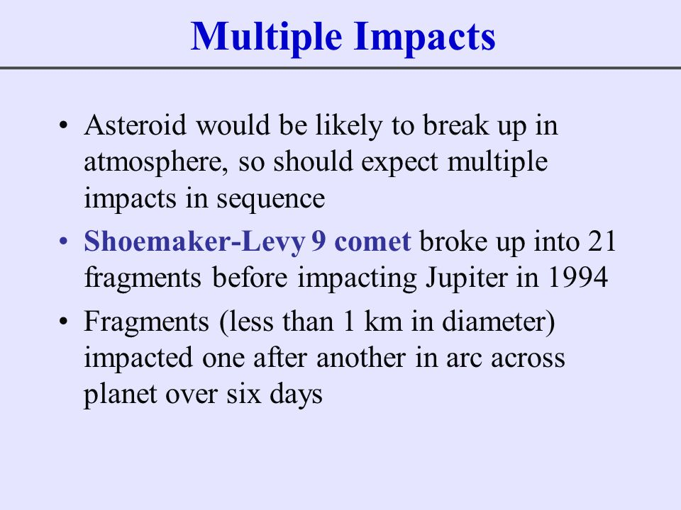 Multiple Impacts Asteroid would be likely to break up in atmosphere, so should expect multiple impacts in sequence.