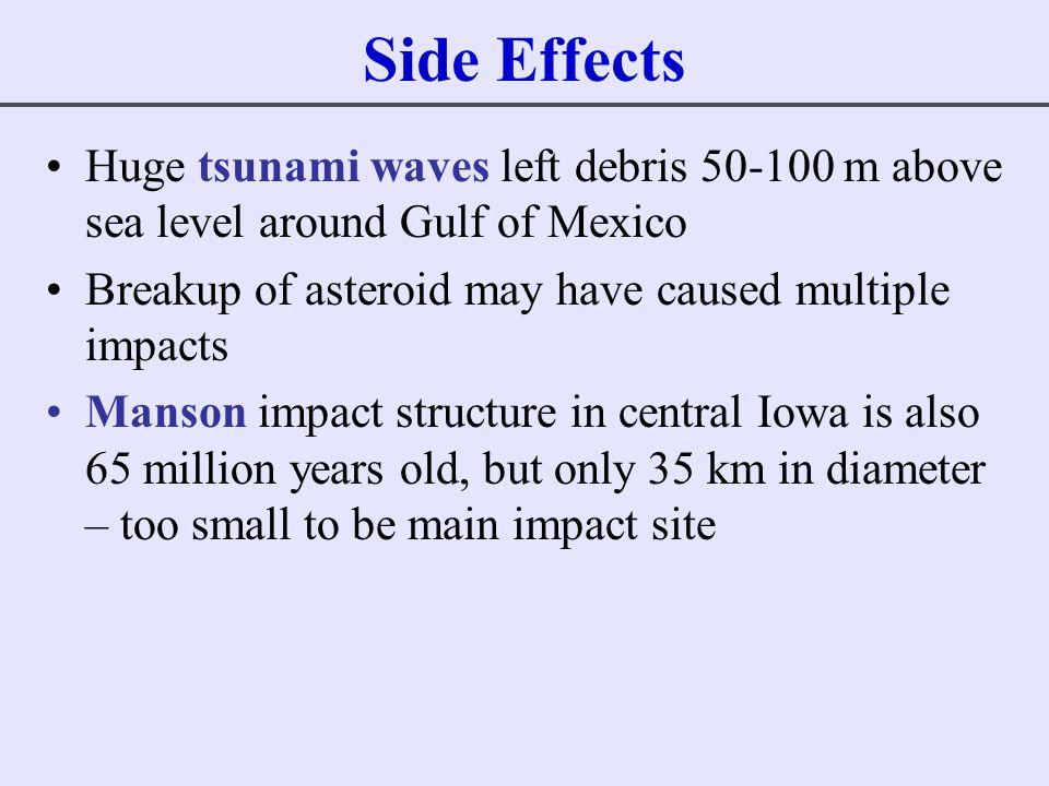 Side Effects Huge tsunami waves left debris 50-100 m above sea level around Gulf of Mexico. Breakup of asteroid may have caused multiple impacts.