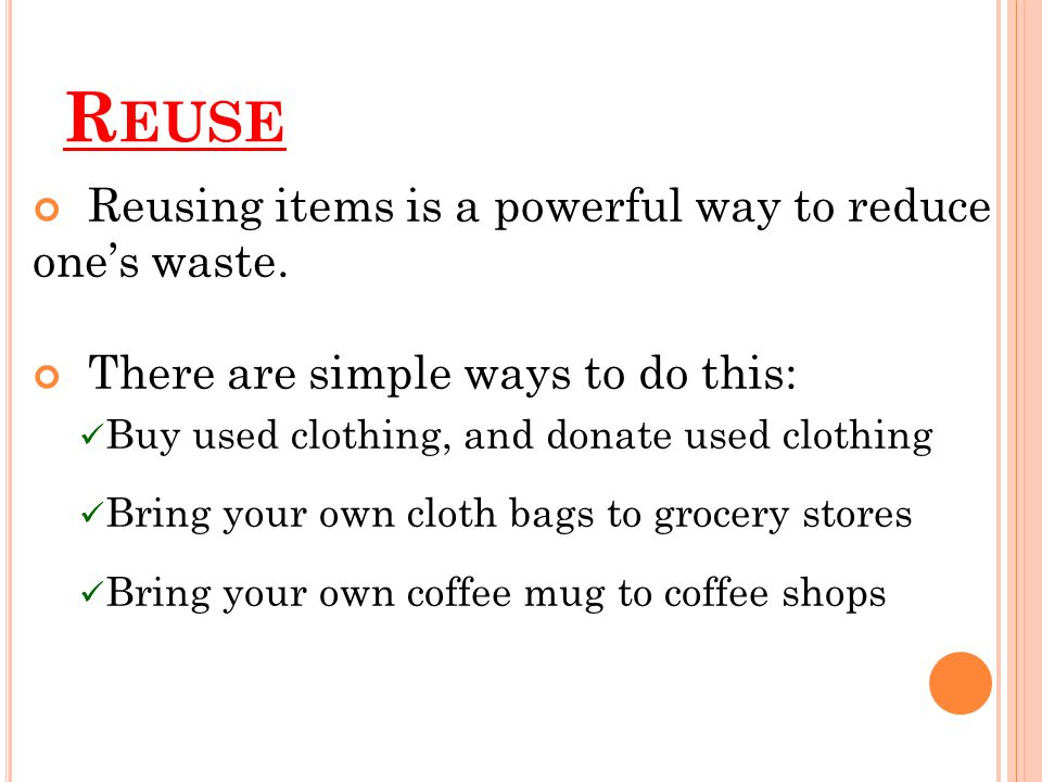Reuse Reusing items is a powerful way to reduce one's waste.