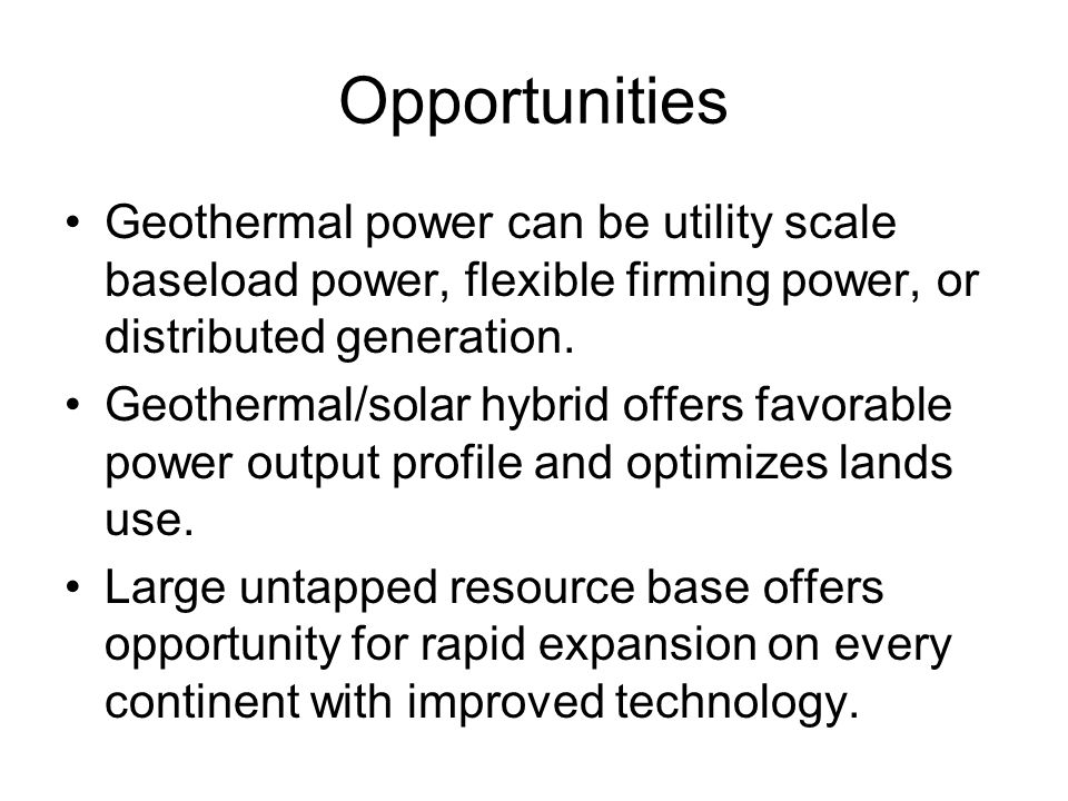 Opportunities Geothermal power can be utility scale baseload power, flexible firming power, or distributed generation.