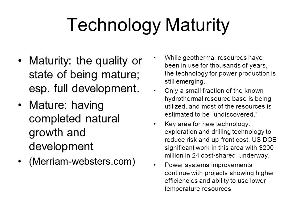 Technology Maturity Maturity: the quality or state of being mature; esp. full development. Mature: having completed natural growth and development.