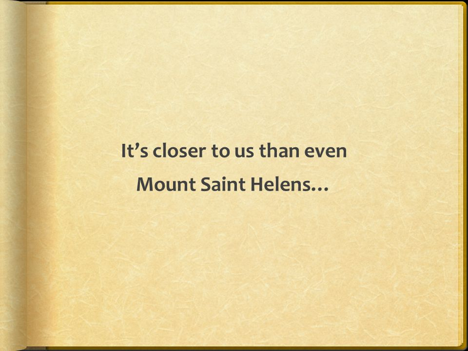 It's closer to us than even Mount Saint Helens…