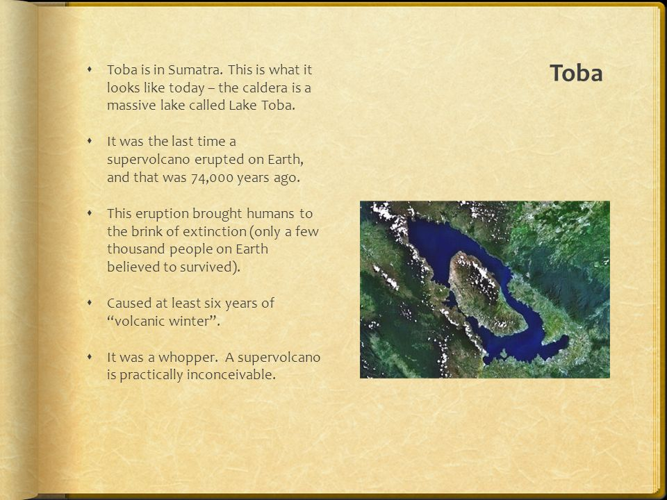 Toba Toba is in Sumatra. This is what it looks like today – the caldera is a massive lake called Lake Toba.