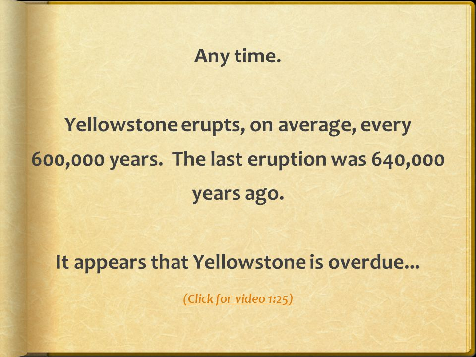 Any time. Yellowstone erupts, on average, every 600,000 years