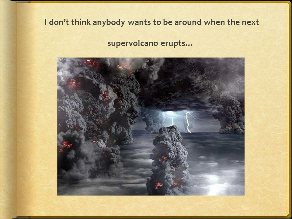 I don't think anybody wants to be around when the next supervolcano erupts…