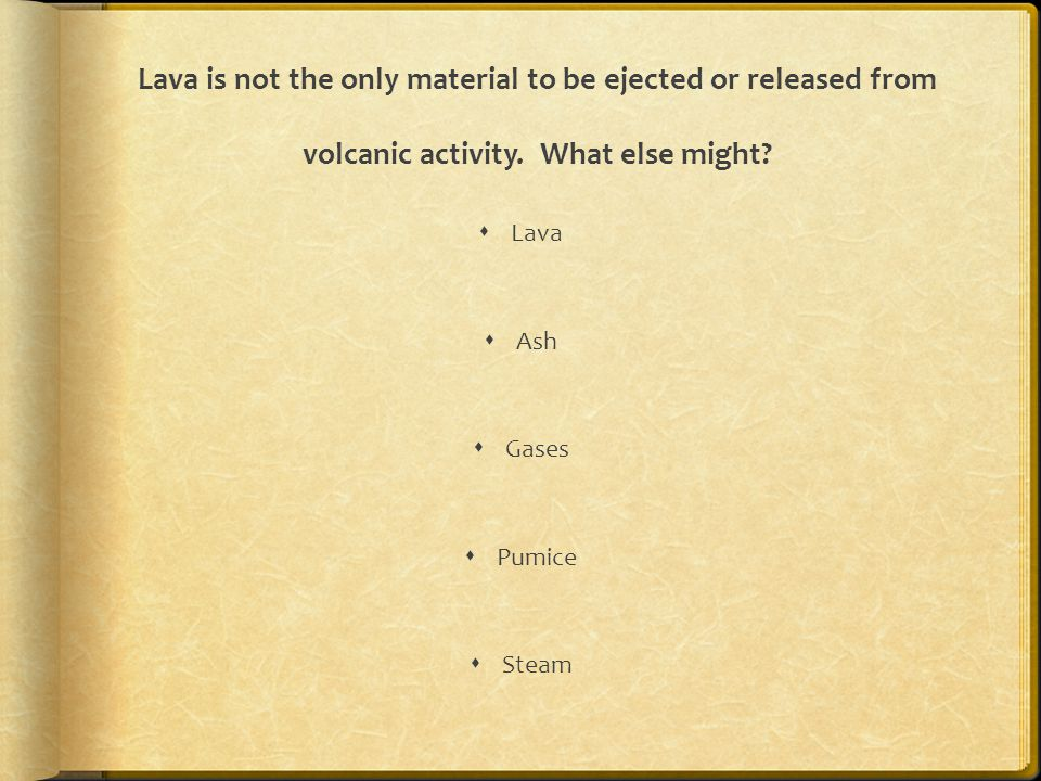 Lava is not the only material to be ejected or released from volcanic activity. What else might