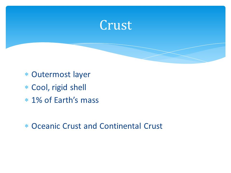 Crust Outermost layer Cool, rigid shell 1% of Earth's mass