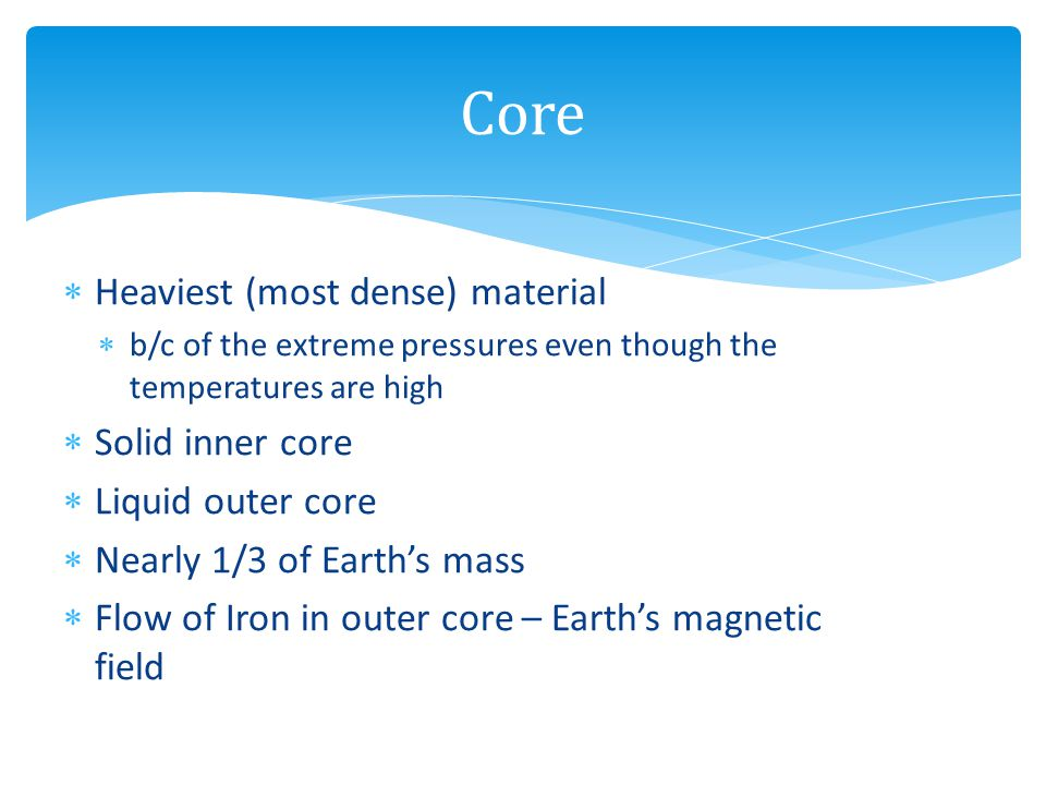 Core Heaviest (most dense) material Solid inner core Liquid outer core