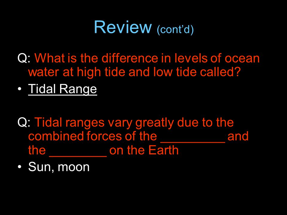 Review (cont'd) Q: What is the difference in levels of ocean water at high tide and low tide called