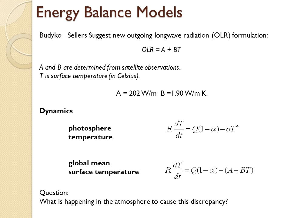 Energy Balance Models Budyko - Sellers Suggest new outgoing longwave radiation (OLR) formulation: OLR = A + BT.