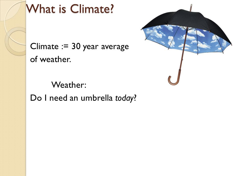 What is Climate Climate := 30 year average of weather. Weather: