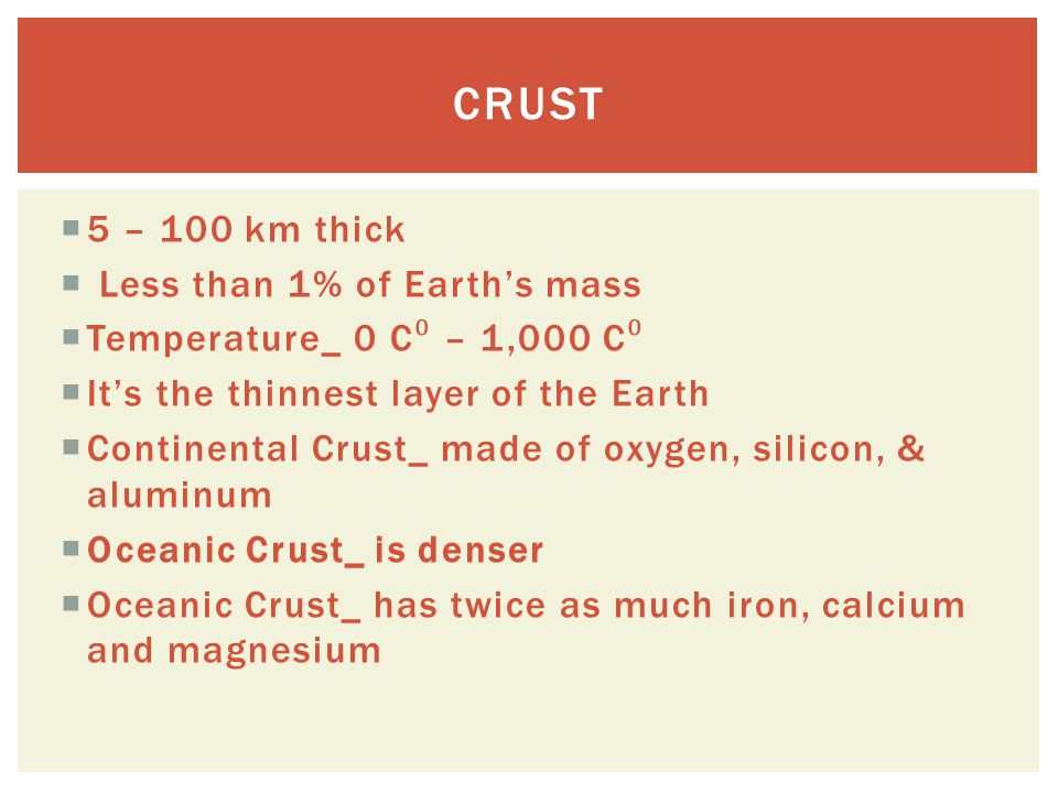 Crust 5 – 100 km thick Less than 1% of Earth's mass