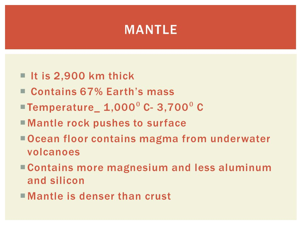 Mantle It is 2,900 km thick Contains 67% Earth's mass