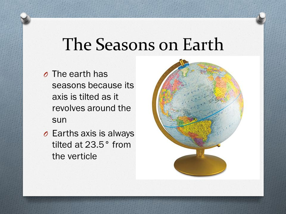 The Seasons on Earth The earth has seasons because its axis is tilted as it revolves around the sun.