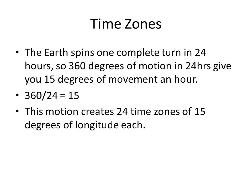 Time Zones The Earth spins one complete turn in 24 hours, so 360 degrees of motion in 24hrs give you 15 degrees of movement an hour.