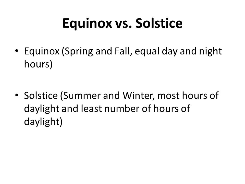 Equinox vs. Solstice Equinox (Spring and Fall, equal day and night hours)
