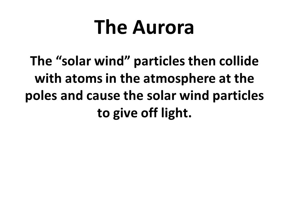 The Aurora The solar wind particles then collide with atoms in the atmosphere at the poles and cause the solar wind particles to give off light.